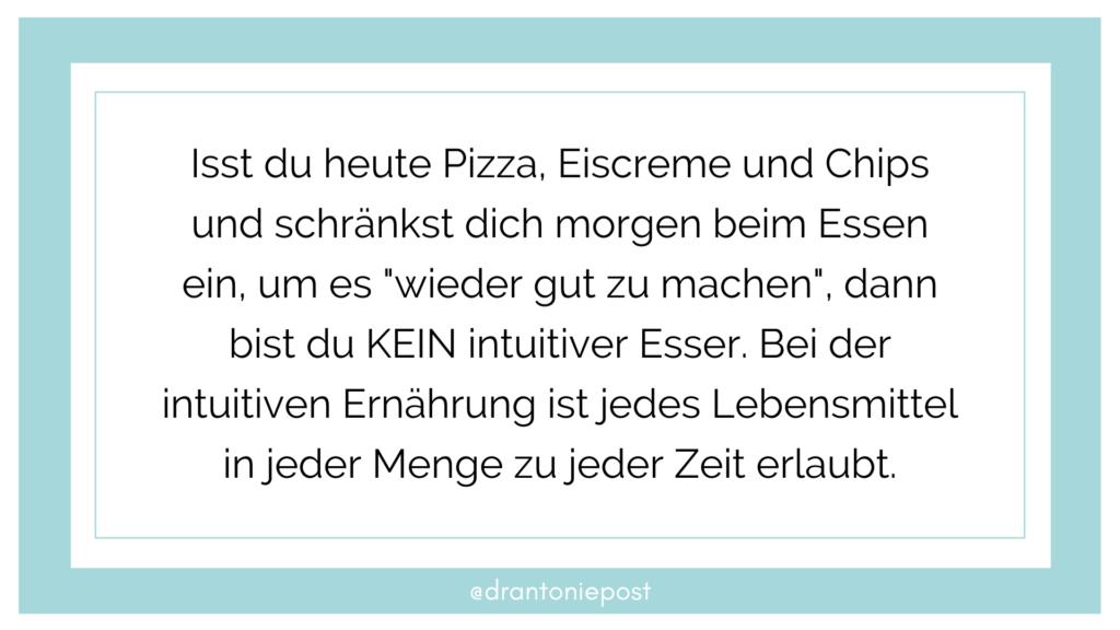 """Isst du heute Pizza, Eiscreme und Chips und schränkst dich morgen beim Essen ein, um es """"wieder gut zu machen"""", dann bist du KEIN intuitiver Esser. Bei der intuitiven Ernährung ist jedes Lebensmittel in jeder Menge zu jeder Zeit erlaubt."""