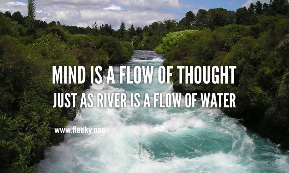 Mind is a flow of thought just as river is a flow of water