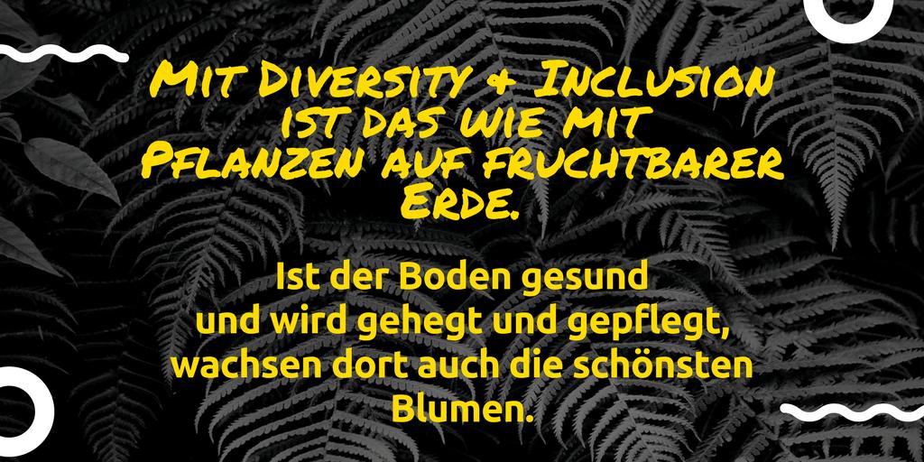 Zitat für ein vielfältiges Team: Mit Diversity und Inclusion ist es, wie mit Pflanzen auf fruchtbarer Erde. Ist der Boden gesund und wird gehegt und gepflegt, wachsen dort auch die schönsten Blumen.