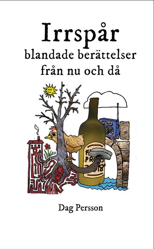 Bild: omslag till 'Irrspår, blandade berättelser från nu och då' av Dag Persson illustrerad med tecknat kollage med träd, hus, höna, flaska, transistorradio, stenbro, vatten, moln, sol och blomma
