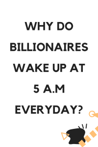 WHY DO BILLIONAIRES WAKE UP AT 5 A.M EVERYDAY?