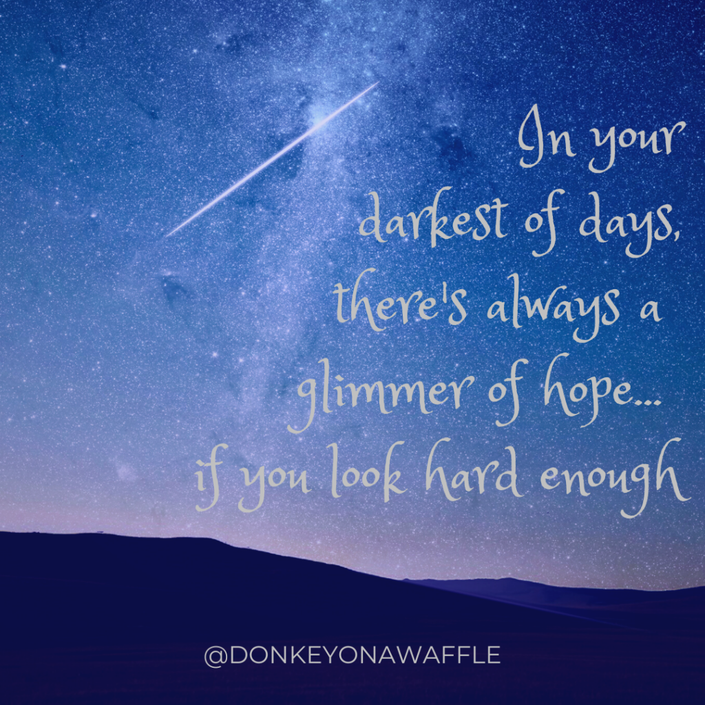 Quote: In your darkest of days there is always a glimmer of hope...if you look hard enough.