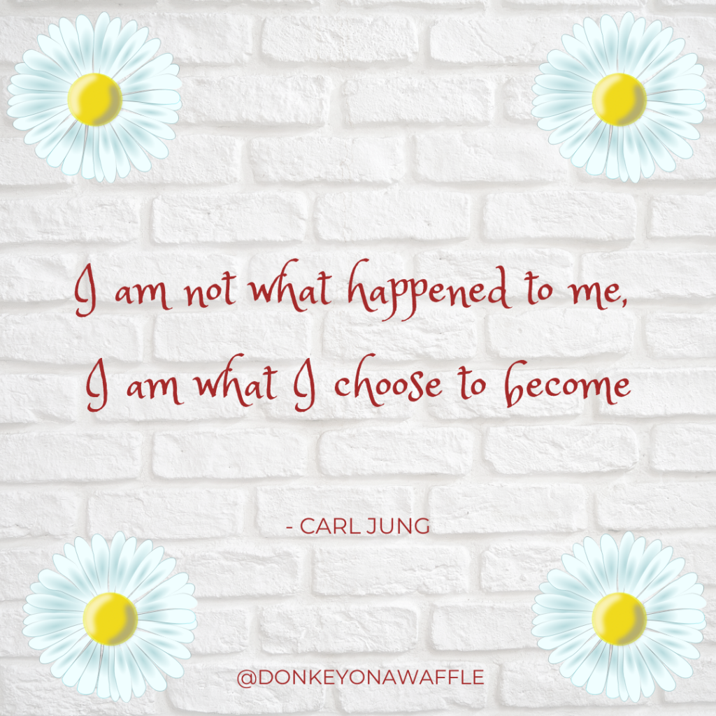 Quote: I am not what happened to me, I am what I choose to become.