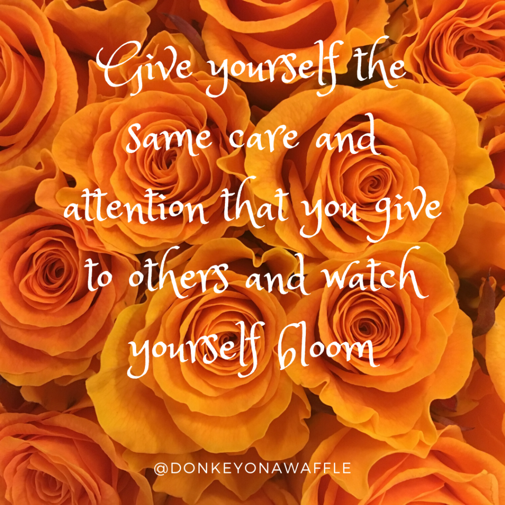 Quote: Give yourself the same care and attention that you give others and watch yourself bloom.