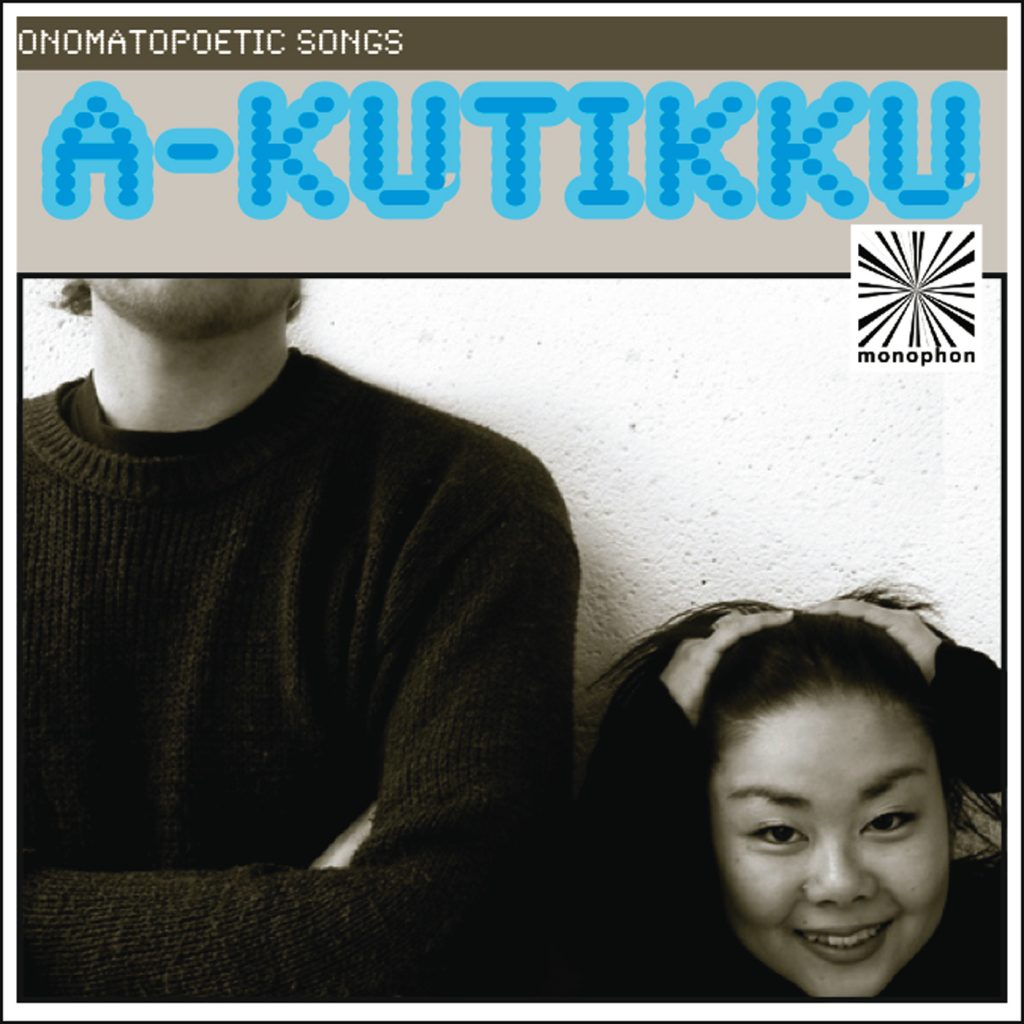 DOWNLOAD: Visit iTunes Music Store or your favourite download store. a-kutikku - Onomatopoetic Songs monophon MPHEP002, 2009.