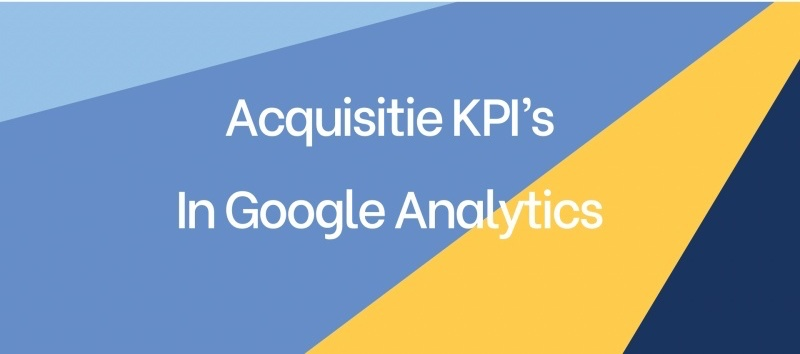 Acquisitie KPI's in Google Analytics