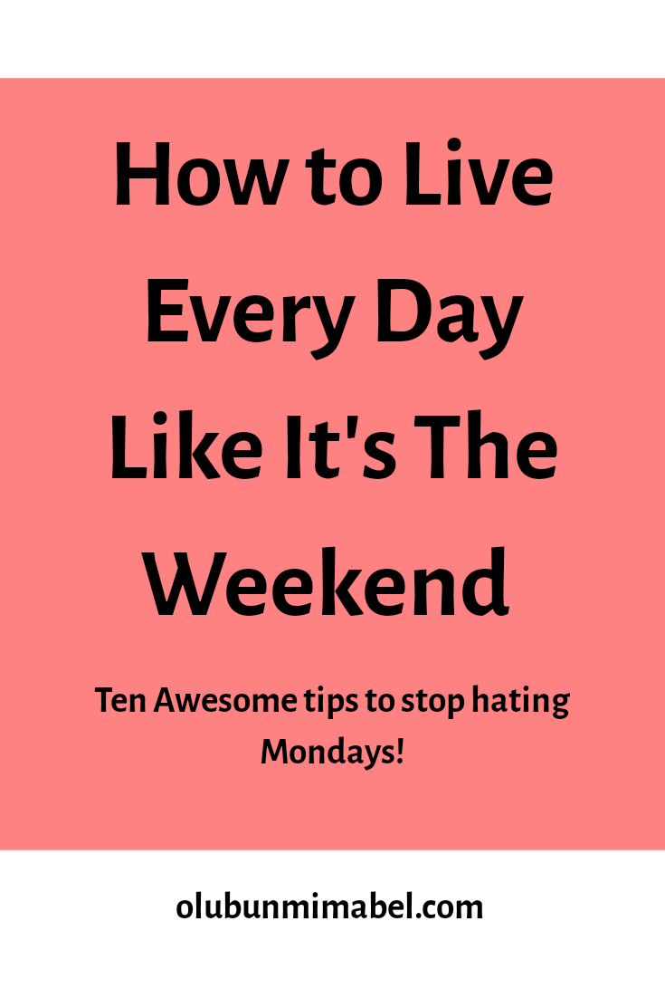 How to Stop Hating Mondays and Start Living Every Day Like It's the Weekend