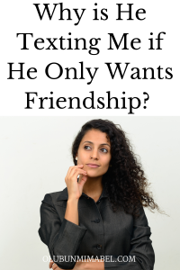WHY DOES HE TEXT ME EVERY DAY IF HE ONLY WANTS FRIENDSHIP?