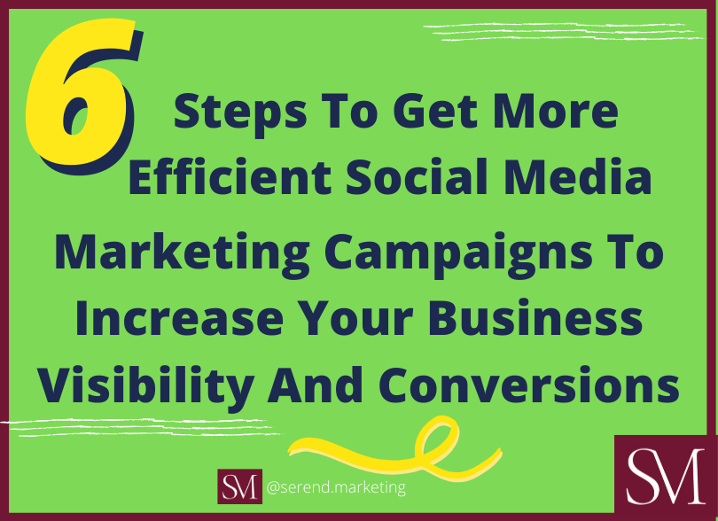 6-Steps-To-Get-More-Efficient-Social-Media-Marketing-Campaigns-To-Increase-Your-Business-Visibility-And-Conversions