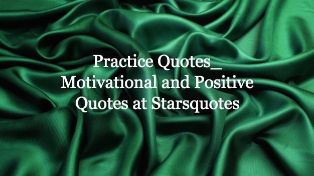 Practice Quotes Motivational and Positive Quotes at Starsquotes