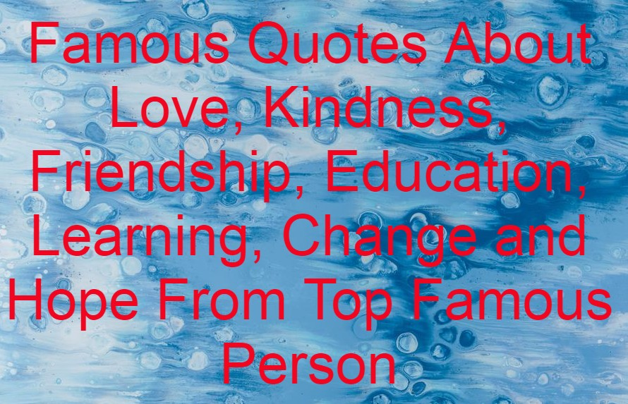 Famous Quotes About Love, Kindness, Friendship, Education, Learning, Change and Hope From Top Famous Person