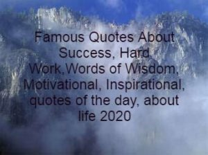 Famous Quotes About Success, Hard Work,Words of Wisdom, Motivational, Inspirational, quotes of the day, about life, for success, for kids, for women, for teachers for work, Short Quotes By World Famous Person (2020)