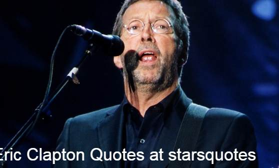 Eric Clapton Quotes- Famous, Motivational And Useful in Everyone Life,Acclaimed musician and singer-songwriter Eric Clapton is recognised as a solo artist.