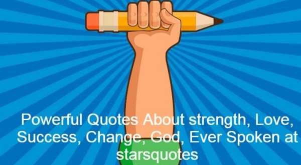 Powerful Quotes About strength, Love, Success, Change, God, Ever Spoken at starsquotes