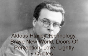 Aldous Leonard Huxley was a philosopher and an English writer. He published close to fifty books - both novels and works of non-fiction -as well as lengthy essays, narratives, and poems. Introduced into a prominent Huxley family, he graduated with an undergraduate degree in English literature from Balliol College, Oxford. Aldous Huxley Technology, Brave New World, Doors Of Perception, Love, Lightly Quotes are read below.