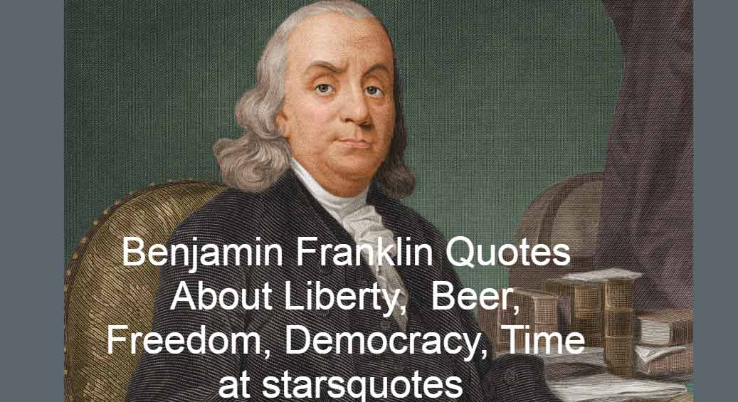 Benjamin Franklin Quotes About Liberty, Beer, Freedom, Democracy, Time at starsquotes