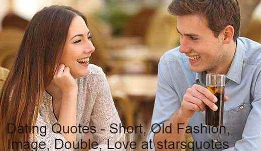Dating is a stage in mutual human relationships where two individuals interact socially with the intention of each determining the suitability of the other as a prospective partner in an intimate relationship. It is a form of courtship, which consists of the couple's social activities, either alone or with others.Dating Quotes - Short, Old Fashion, Image, Double, Love at starsquotes