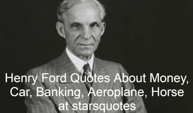 Henry Ford was an American industrialist and business magnate, founder of the Ford Motor Company and lead inventor of the mass production assembly line technique. By creating the first automobile that middle-class Americans could afford, he turned the car from an expensive curiosity into an affordable transportation that would have a profound effect on the 20th century landscape. Henry Ford Quotes are read below.