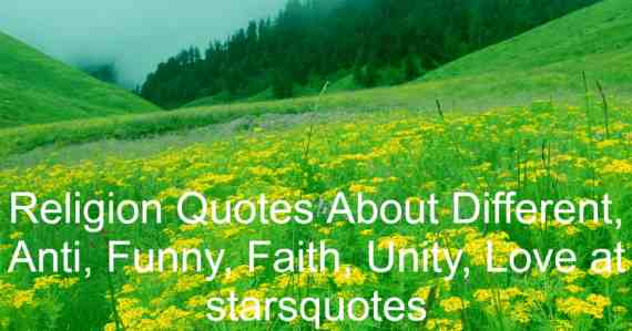 Religion Quotes About Different, Anti, Funny, Faith, Unity, Love at starsquotes Religion is a social-cultural structure of designated actions and practices, values, ideologies, scriptures, sanctified locations, prophecies, principles, or organizations that connect humanity to divine, transcendental, or metaphysical elements.