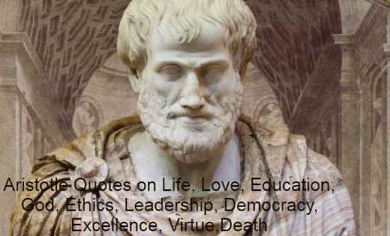 Aristotle Quotes on Life, Love, Education, God, Ethics, Leadership, Democracy, Excellence, Virtue,Death.Aristotle had been a Greek philosopher and polymath.