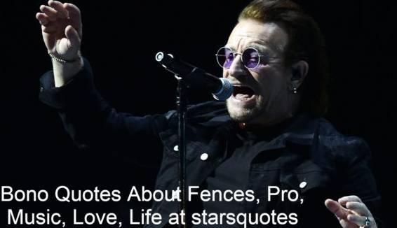 Bono Quotes About Fences, Pro, Music, Love, Life at starsquotes.He is best known as rock band U2's lead vocalist and primary lyricist. He was born and raised in Dublin, Ireland, and attended Mount Temple Comprehensive School where he met his future wife, Alison Stewart, as well as schoolmates with whom he had formed U2 in 1976.