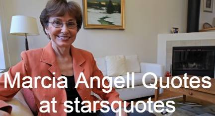 Marcia Angell Quotes at starsquotes, American physician, writer and first woman to serve as the editor-in - chief of the new England ,