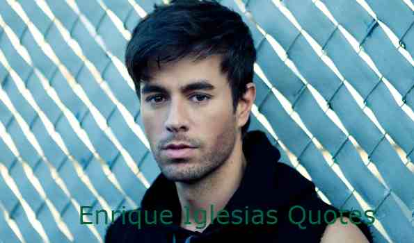 Enrique Iglesias Quotes