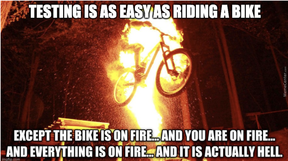 "Picture or a person riding a bike that is on fire. With the text: ""Testing is as easy as riding a bike. Except the bike is on fire, and you are on fire, and everything is on fire"""
