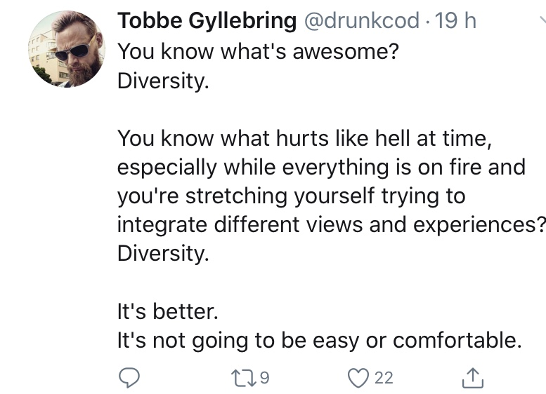 "Screenshot of tweet by @drunkcod: ""You know what's awesome?  Diversity.  You know what hurts like hell at time, especially while everything is on fire and you're stretching yourself trying to integrate different views and experiences? Diversity.  It's better. It's not going to be easy or comfortable."""