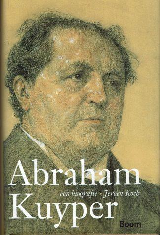 Abraham Kuyper - een biografie - Jeroen Koch