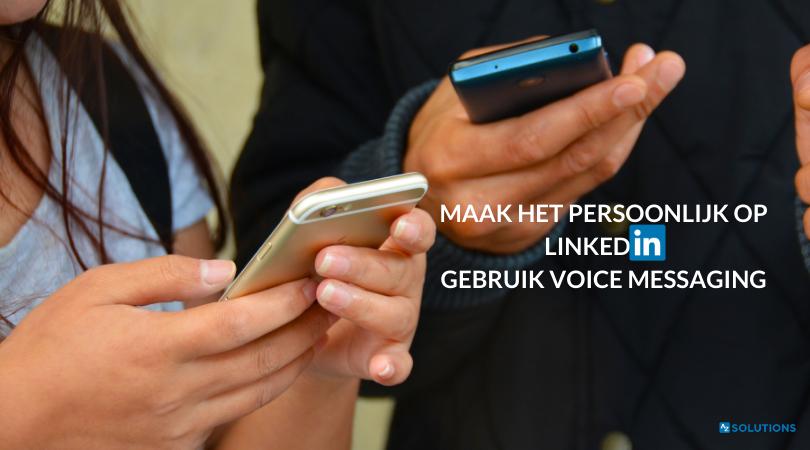MAAK HET PERSOONLIJK OP LINKEDIN: GEBRUIK VOICE MESSAGING