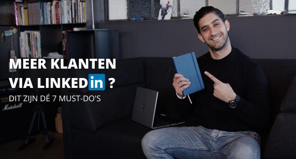 Meer klanten via LinkedIn? Ga aan de slag met deze 7 must-do's!