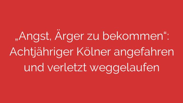 Angst Ärger zu bekommen Achtjähriger Kölner angefahren und verletzt weggelaufen