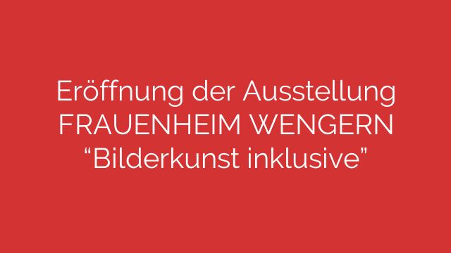 Eröffnung der Ausstellung FRAUENHEIM WENGERN Bilderkunst inklusive