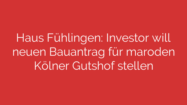 Haus Fühlingen Investor will neuen Bauantrag für maroden Kölner Gutshof stellen