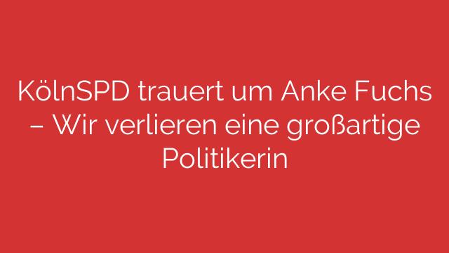 KölnSPD trauert um Anke Fuchs  Wir verlieren eine großartige Politikerin