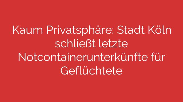 Kaum Privatsphäre Stadt Köln schließt letzte Notcontainerunterkünfte für Geflüchtete