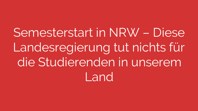 Semesterstart in NRW  Diese Landesregierung tut nichts für die Studierenden in unserem Land