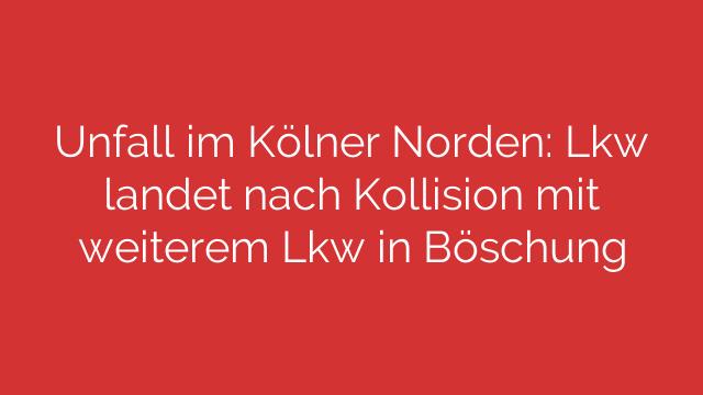 Unfall im Kölner Norden Lkw landet nach Kollision mit weiterem Lkw in Böschung