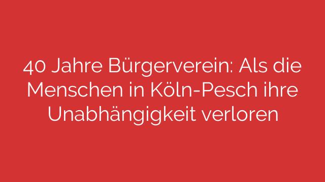 40 Jahre Bürgerverein Als die Menschen in KölnPesch ihre Unabhängigkeit verloren