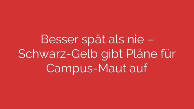 Besser spät als nie  SchwarzGelb gibt Pläne für CampusMaut auf