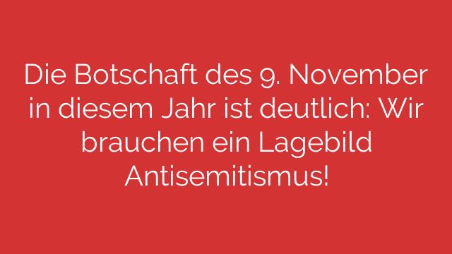 Die Botschaft des 9 November in diesem Jahr ist deutlich Wir brauchen ein Lagebild Antisemitismus