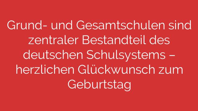 Grund und Gesamtschulen sind zentraler Bestandteil des deutschen Schulsystems  herzlichen Glückwunsch zum Geburtstag