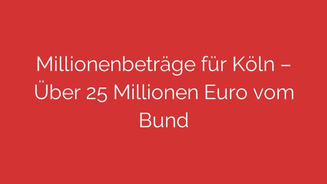 Millionenbeträge für Köln  Über 25 Millionen Euro vom Bund