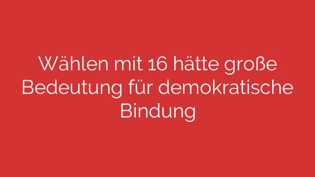 Wählen mit 16 hätte große Bedeutung für demokratische Bindung