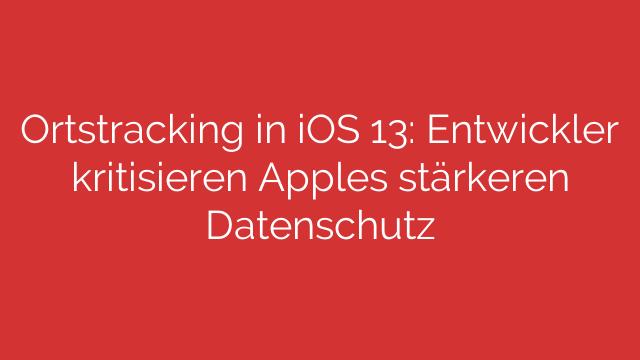 Ortstracking in iOS 13: Entwickler kritisieren Apples stärkeren Datenschutz