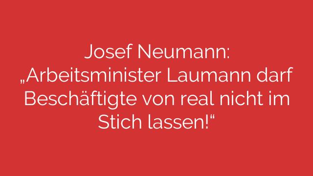 Josef Neumann  Arbeitsminister Laumann darf Beschäftigte von real nicht im Stich lassen