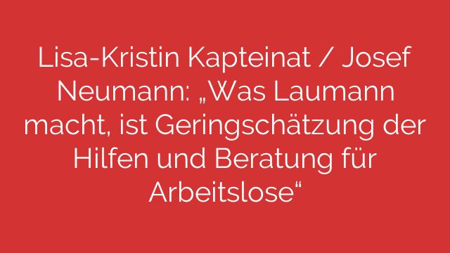 LisaKristin Kapteinat  Josef Neumann Was Laumann macht ist Geringschätzung der Hilfen und Beratung für Arbeitslose