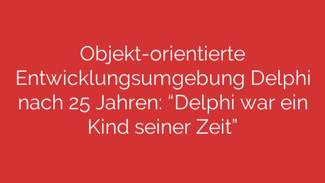 Objektorientierte Entwicklungsumgebung Delphi nach 25 Jahren Delphi war ein Kind seiner Zeit