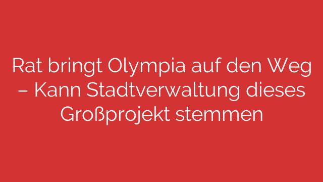 Rat bringt Olympia auf den Weg  Kann Stadtverwaltung dieses Großprojekt stemmen